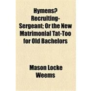 Hymens? Recruiting-sergeant: Or the New Matrimonial Tat-too for Old Bachelors by Weems, Mason Locke, 9781154501322