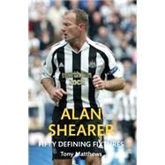 Alan Shearer Fifty Defining Fixtures by Matthews, Tony, 9781445651323
