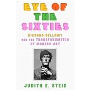 Eye of the Sixties Richard Bellamy and the Transformation of Modern Art by Stein, Judith E., 9780374151324