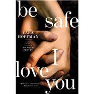 Be Safe I Love You A Novel by Hoffman, Cara, 9781451641325