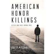 American Honor Killings : Desire and Rage among Men by McConnell, David, 9781617751325