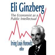 Eli Ginzberg: The Economist as a Public Intellectual by Horowitz,Irving, 9780765801326