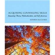Acquiring Counseling Skills Integrating Theory, Multiculturalism, and Self-Awareness by MacCluskie, Kathryn, 9780131991330