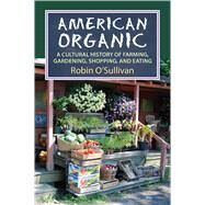 American Organic: A Cultural History of Farming, Gardening, Shopping, and Eating by O'sullivan, Robin, 9780700621330