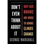 Don't Even Think About It Why Our Brains Are Wired to Ignore Climate Change by Marshall, George, 9781620401330