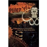 Pump Six and Other Stories by Paolo Bacigalupi, 9781597801331