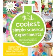 The 101 Coolest Simple Science Experiments Awesome Things To Do With Your Parents, Babysitters and Other Adults by Homer, Holly; Miller, Rachel; Harrington, Jamie, 9781624141331