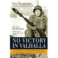 No Victory in Valhalla The untold story of Third Battalion 506 Parachute Infantry Regiment from Bastogne to Berchtesgaden by Gardner, Ian; Martin, James; Shames, Ed, 9781472801333
