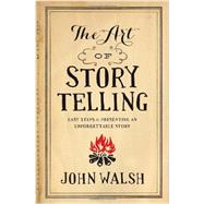 The Art of Storytelling Easy Steps to Presenting an Unforgettable Story by Walsh, John, 9780802411334
