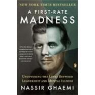 A First-Rate Madness Uncovering the Links Between Leadership and Mental Illness by Ghaemi, Nassir, 9780143121336