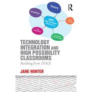 Technology Integration and High Possibility Classrooms: Building from TPACK by Hunter; Jane, 9781138781337