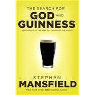 The Search for God and Guinness: A Biography of the Beer That Changed the World by Mansfield, Stephen, 9780718011338