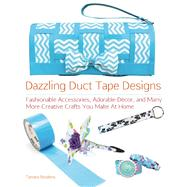 Dazzling Duct Tape Designs Fashionable Accessories, Adorable Décor, and Many More Creative Crafts You Make At Home by Boykins, Tamara, 9781612431338