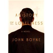 A History of Loneliness A Novel by Boyne, John, 9780374171339