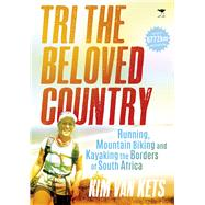 Tri the Beloved Country: Running, Mountain Biking and Kayaking the Borders of South Africa by Van Kets, Kim, 9781431421343