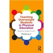 Teaching Overweight Students in Physical Education: Comprehensive Strategies for Inclusion by Li; Weidong, 9781138841345