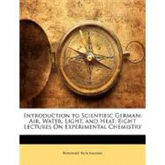 Introduction to Scientific German : Air, Water, Light, and Heat; Eight Lectures on Experimental Chemistry by Blochmann, Reinhart, 9781148811345