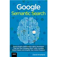 Google Semantic Search Search Engine Optimization (SEO) Techniques That Get Your Company More Traffic, Increase Brand Impact, and Amplify Your Online Presence by Amerland, David, 9780789751348