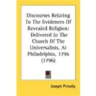Discourses Relating to the Evidences of Revealed Religion : Delivered in the Church of the Universalists, at Philadelphia, 1796 (1796) by Priestly, Joseph, 9780548641354