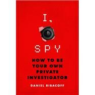 I, Spy How to Be Your Own Private Investigator by Ribacoff, Daniel, 9781250071354