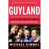 Guyland : The Perilous World Where Boys Become Men by Kimmel, Michael S., 9780060831356