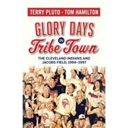 Glory Days in Tribe Town: The Cleveland Indians and Jacobs Field 1994-1997 by Pluto, Terry; Hamilton, Tom, 9781938441356