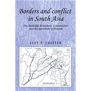 Borders and Conflict in South Asia The Radcliffe Boundary Commission and the Partition of Punjab by Chester, Lucy P., 9780719091360