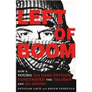 Left of Boom How a Young CIA Case Officer Penetrated the Taliban and Al-Qaeda by Laux, Douglas; Pezzullo, Ralph, 9781250081360
