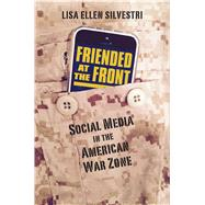 Friended at the Front: Social Media in the American War Zone by Silvestri, Lisa Ellen, 9780700621361