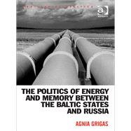 The Politics of Energy and Memory Between the Baltic States and Russia by Grigas,Agnia, 9781472451361