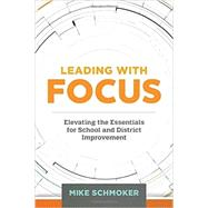 Leading with Focus: Elevating the Essentials for School and District Improvement by Mike Schmoker, 9781416621362