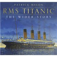 Rms Titanic: The Wider Story by Mylon, Patrick, 9780750961363