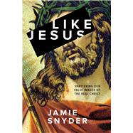Like Jesus Shattering Our False Images of the Real Christ by Snyder, Jamie, 9780781411363