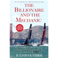 The Billionaire and the Mechanic How Larry Ellison and a Car Mechanic Teamed up to Win Sailing's Greatest Race, the Americas Cup, Twice by Guthrie, Julian, 9780802121363