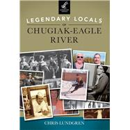Legendary Locals of Chugiak-eagle River by Lundgren, Chris, 9781467101363