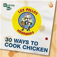 Breaking Bad: 30 Ways to Cook Chicken: A Cookbook by Breaking Bad, 9781631061363