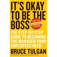 It's Okay to Be the Boss : The Step-by-Step Guide to Becoming the Manager Your Employees Need by Tulgan, Bruce, 9780061121364