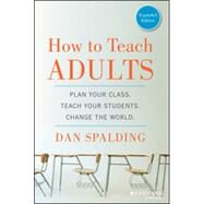 How to Teach Adults Plan Your Class, Teach Your Students, Change the World, Expanded Edition by Spalding, Dan, 9781118841365