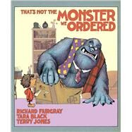 That's Not the Monster We Ordered by Black, Tara; Fairgray, Richard; Jones, Terry, 9781510711365