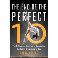 The End of the Perfect 10 The Making and Breaking of Gymnastics� Top Score �from Nadia to Now by Meyers, Dvora, 9781501101366