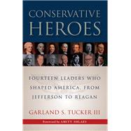 Conservative Heroes: Fourteen Leaders Who Shaped America, from Jefferson to Reagan by Tucker, Garland S.; Shlaes, Amity, 9781610171366