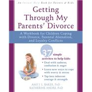 Getting Through My Parents' Divorce: A Workbook for Children Coping With Divorce, Parental Alienation, and Loyalty Conflicts by Baker, Amy J. L.; Andre, Katherine, 9781626251366