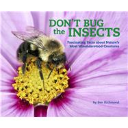 Don't Bug the Insects Fascinating Facts about Nature's Most Misunderstood Creatures by Richmond, Ben, 9781454921370