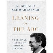 Leaning on the Arc A Personal History of Criminal Defense by Schwartzbach, M. Gerald, 9781634251372