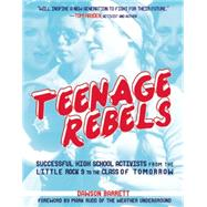 Teenage Rebels Stories of Successful High School Activists, From the Little Rock 9 to the Class of Tomorrow by Barrett, Dawson; Rudd, Mark, 9781621061373