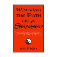 Walking the Path of a Sensei : Insights and Exercises to Help You Achieve the Mental, Physical and Spiritual Excellence of Those Who Came Before Us by KLEIN ERIC P., 9780738821375