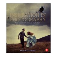 Inspiration in Photography: Training your mind to make great art a habit by Shaden; Brooke, 9780415831376