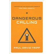 Dangerous Calling: Confronting the Unique Challenges of Pastoral Ministry by Tripp, Paul David, 9781433541377