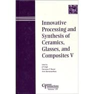 Innovative Processing and Synthesis of Ceramics, Glasses, and Composites V Proceedings of the symposium held at the 103rd Annual Meeting of The American Ceramic Society, April 22-25, 2001, in  Indiana, Ceramic Transactions by Singh, J. P.; Bansal, Narottam P.; Bandyopadhyay, Amit, 9781574981377