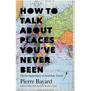 How to Talk About Places You've Never Been On the Importance of Armchair Travel by Bayard, Pierre; Hutchison, Michele, 9781620401378